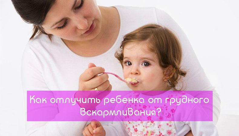 Как отлучить ребенка, от грудного вскармливания,отлучения от грудного вскармливания
